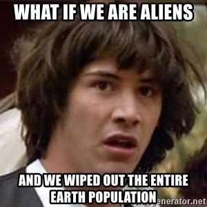 Conspiracy Keanu - what if we are aliens and we wiped out the entire earth population