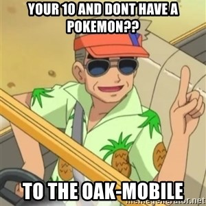 Professor Oak - your 10 and dont have a pokemon?? to the oak-mobile