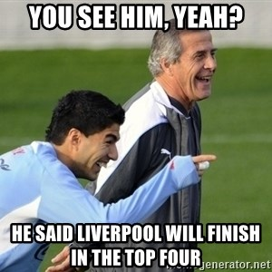 Luis Suarez - you see him, yeah? he said liverpool will finish in the top four