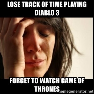 First World Problems - lose track of time playing diablo 3 forget to watch game of thrones