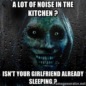 NEVER ALONE  - a lot of noise in the kitchen ? isn'T your girlfriend already sleeping ?