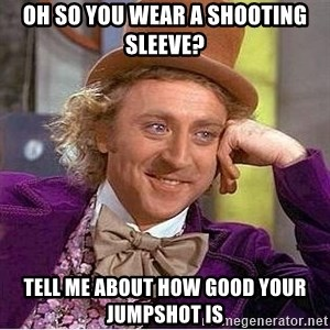 Willy Wonka - Oh so you wear a shooting sleeve? tell me about how good your jumpshot is
