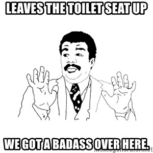we got a badass over here - Leaves the toilet seat up We got a badass over here.