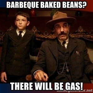 There will be blood - Barbeque Baked Beans? There will be gas!
