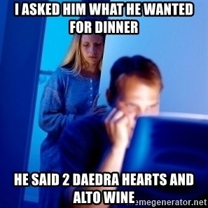 Internet Husband - I asked hiM what he wanted foR dinner He said 2 daedra hearts and Alto wine