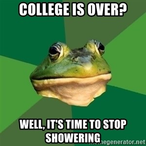 Foul Bachelor Frog - College is over? Well, it's time to stop showering
