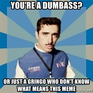 CensoChile - you're a dumbass? or just a gringo who don't know what means this meme