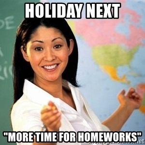 "Unhelpful High School Teacher - Holiday next ""more time for homeworks"""