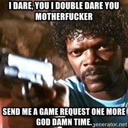Pulp Fiction - I dare, you I double dare you motherfucker send me a game request one more god damn time.