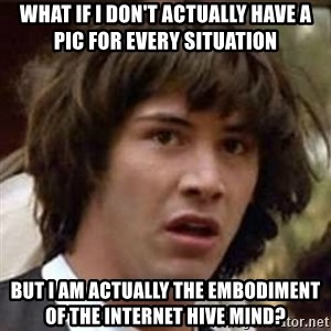 Conspiracy Keanu - What if I don't actually have a pic for every situation but I am actually the embodiment of the internet hive mind?