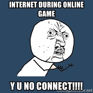 Y U No - Internet during online game y u no connect!!!!