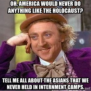 Willy Wonka - Oh, America would never do anything like the holocaust? Tell me all about the asians that we never held in internment camps.