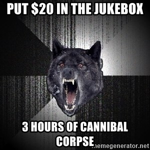 Insanity Wolf - Put $20 in the jukebox  3 hours of cannibal corpse