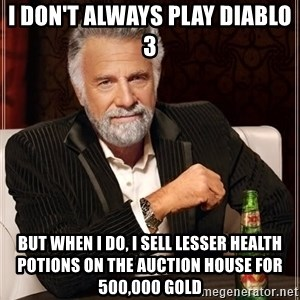 The Most Interesting Man In The World - i don't always play diablo 3 but when i do, i sell lesser health potions on the auction house for 500,000 gold