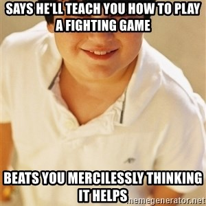 Annoying Childhood Friend - says he'll teach you how to play a fighting game Beats you mercilessly thinking it helps