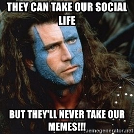Braveheart - They can take our social life But they'll never take our memes!!!