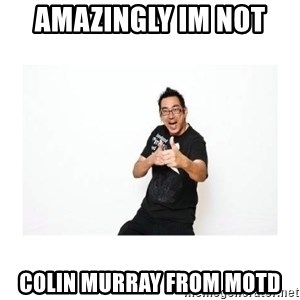 SteveSays - amazingly im not  colin murray from MOTD