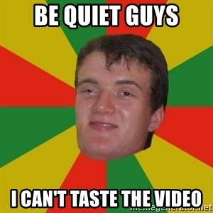 stoner dude - Be quiet guys I can't taste the video