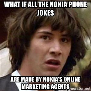 Conspiracy Keanu - What if all the nokia phone jokes are made by nokia's online marketing agents