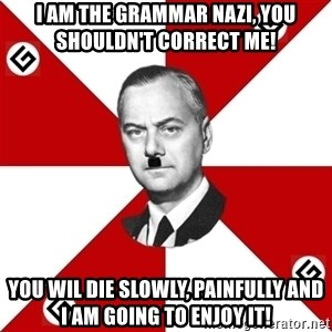 TheGrammarNazi - I AM THE GRAMMAR NaZI, You shouldn't CORRECT ME! YOU WIL Die SLOWLY, PAINFULLY AND I am going to ENJOY IT!