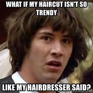 Conspiracy Keanu - What if my haircut isn't so trendy like my hairdresser said?