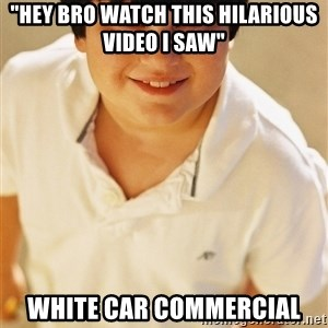 """Annoying Childhood Friend - """"Hey bro watch this hilarious video I saw"""" White car commercial"""