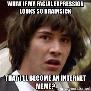 Conspiracy Keanu - what if my facial expression looks so brainsick  that i'll become an internet meme?