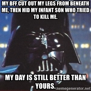 Darth Vader - My BFF cut out my legs from beneath me, then hid my infant son who tried to kill me. My day is still better than yours.