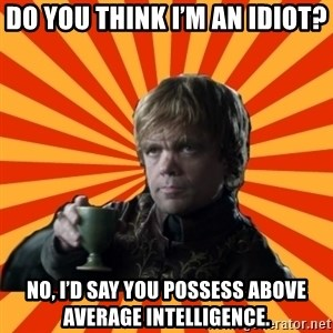Tyrion Lannister - Do you think I'm an idiot? No, I'd say you possess above average intelligence.