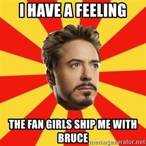 Leave it to Iron Man - i have a feeling the fan girls ship me with Bruce