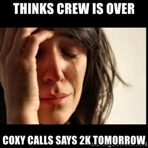 First World Problems - Thinks crew is over coxy calls says 2k tomorrow