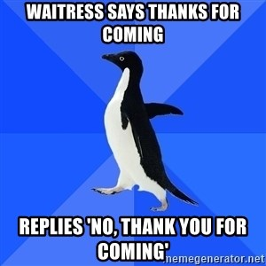 Socially Awkward Penguin - Waitress says thanks for coming replies 'no, thank you for coming'