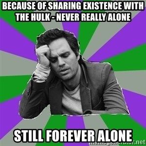Forever Alone Bruce - Because of sharing existence with the hulk - never really alone still forever alone