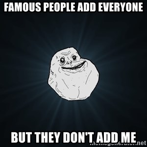 Forever Alone - Famous people add everyone but they don't add me