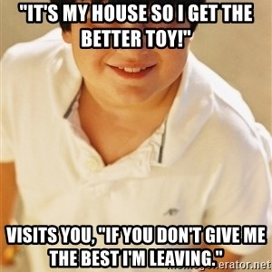"""Annoying Childhood Friend - """"It's my house so i get the better toy!"""" visits you, """"if you don't give me the best i'm leaving."""""""