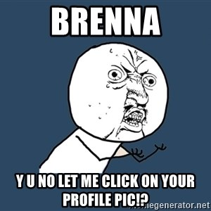 Y U No - brenna y u no let me click on your profile pic!?