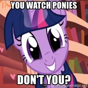 Twilight MLP FIM - You watch ponies don't you?