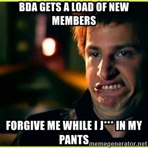 Jizz in my pants - BDA gets a load of new members forgive me while I j*** in my pants