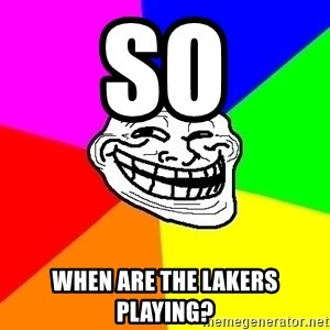 Trollface - so when are the lakers playing?