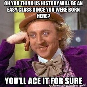 Willy Wonka - Oh you think us history will be an easy class since you were born here? You'll ace it for sure