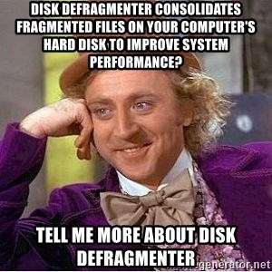 Willy Wonka - Disk defragmenter consolidates fragmented files on your computer's hard disk to improve system performance? Tell me more about disk defragmenter