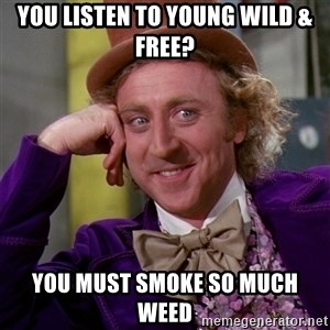 Willy Wonka - you listen to young wild & free? you must smoke so much weed