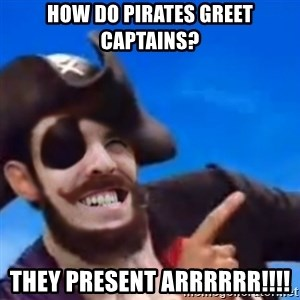 You are a pirate - How do pirates greet captains? They present ARRRRRR!!!!
