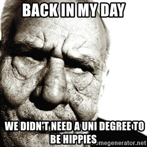 Back In My Day - BACK IN MY DAY  WE DIDN'T NEED A UNI DEGREE TO BE HIPPIES