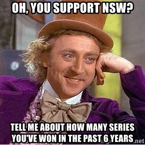 Willy Wonka - Oh, you support nsw? Tell me about how many series you've won in the past 6 years