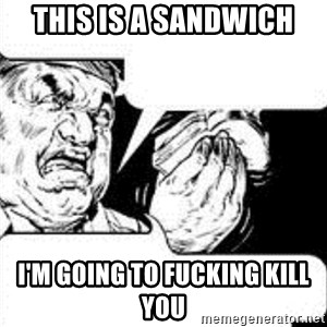 sandwich chef - This is a sandwich I'm going to fucking kill you