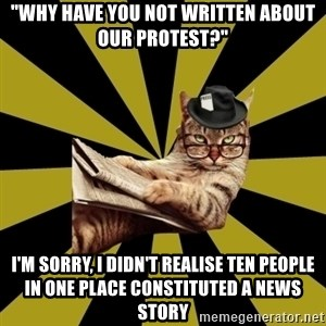 """Frustrated Journalist Cat - """"why have you not written about our protest?"""" i'm sorry, i didn't realise ten people in one place constituted a news story"""