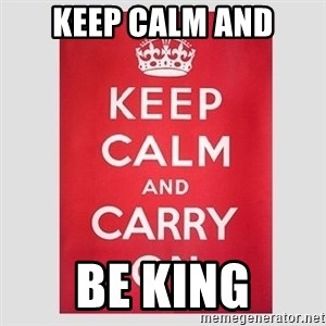 Keep Calm - KEEP CALM AND BE KING