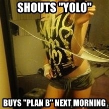 "Dirtbag Kenyel  - Shouts ""Yolo"" Buys ""Plan b"" next morning"