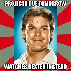 DEXTER MORGAN  - Projects Due Tomorrow Watches Dexter Instead